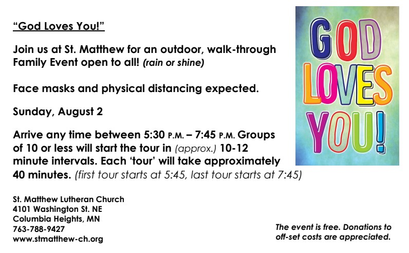 Join us at St. Matthew for an outdoor, walk-through Family Event open to all! (rain or shine)  Face masks and physical distancing expected.  Sunday, August 2, 2020  Arrive any time between 5:30 p.m. - 7:45 p.m. Groups of 10 or less will start the tour in (approx.) 10-12 minute intervals. Each 'tour' will take approximately 40 minutes. (first tour starts at 5:45, last tour starts at 7:45)  The event is free. Donations to off-set costs are appreciated.